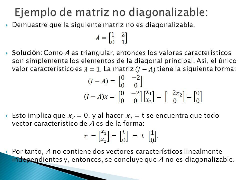 Demuestre que la siguiente matriz no es diagonalizable. Solución: Como A es triangular, entonces los valores característicos son simplemente los eleme