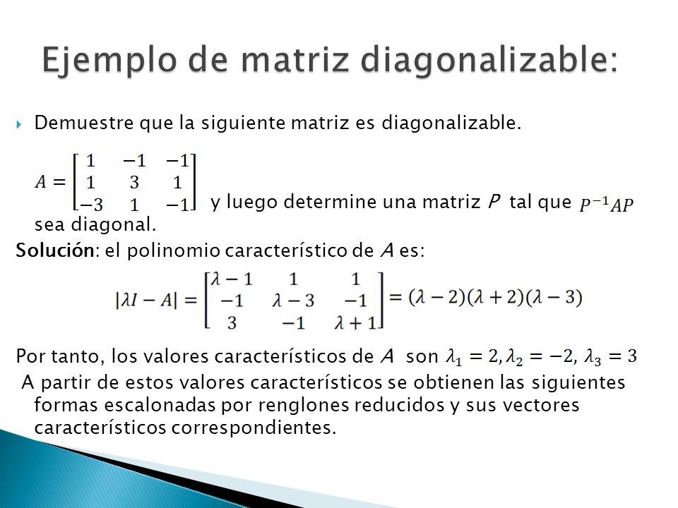 Demuestre que la siguiente matriz es diagonalizable. y luego determine una matriz P tal que sea diagonal. Solución: el polinomio característico de A e