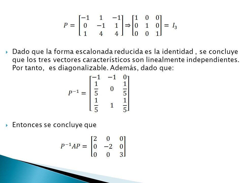 Dado que la forma escalonada reducida es la identidad, se concluye que los tres vectores característicos son linealmente independientes. Por tanto, es
