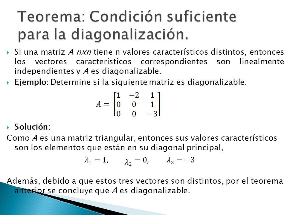 Si una matriz A nxn tiene n valores característicos distintos, entonces los vectores característicos correspondientes son linealmente independientes y