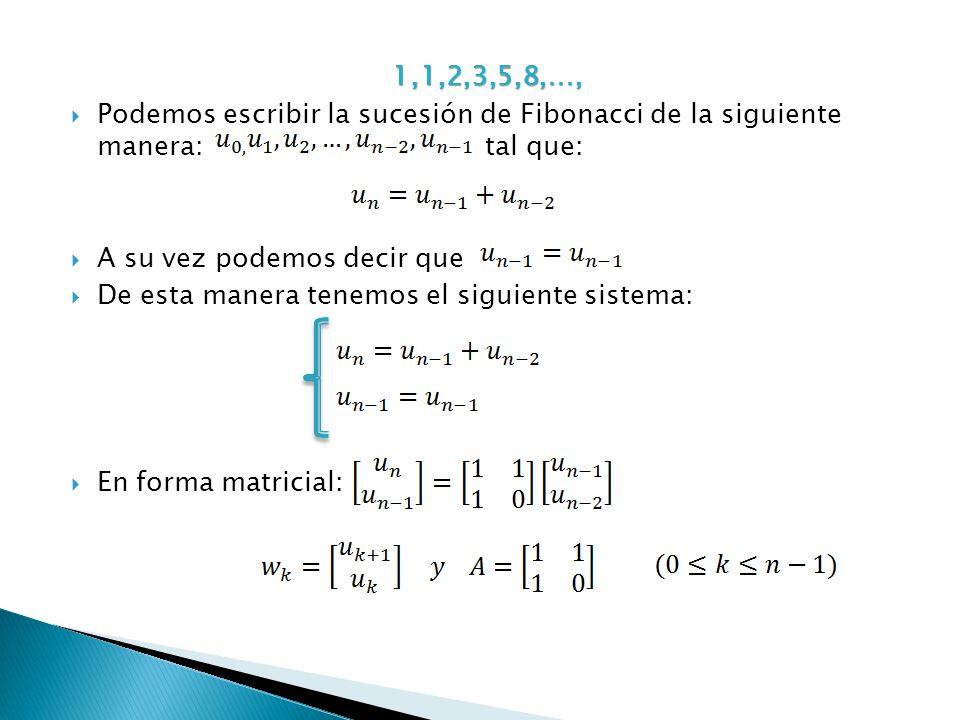 1,1,2,3,5,8,…, Podemos escribir la sucesión de Fibonacci de la siguiente manera: tal que: A su vez podemos decir que De esta manera tenemos el siguien