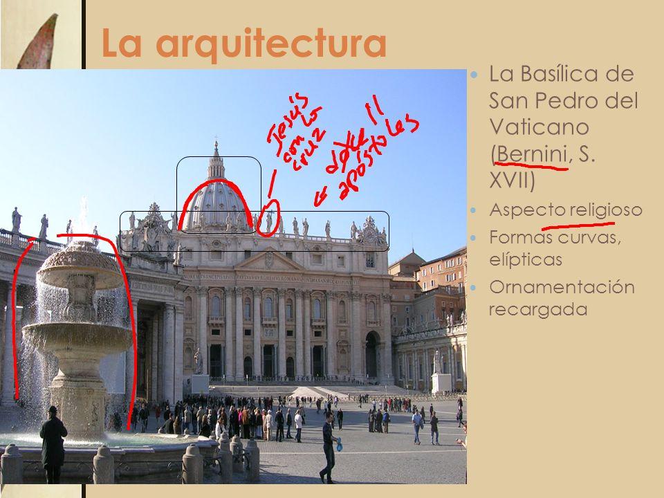 La arquitectura La Basílica de San Pedro del Vaticano (Bernini, S. XVII) Aspecto religioso Formas curvas, elípticas Ornamentación recargada
