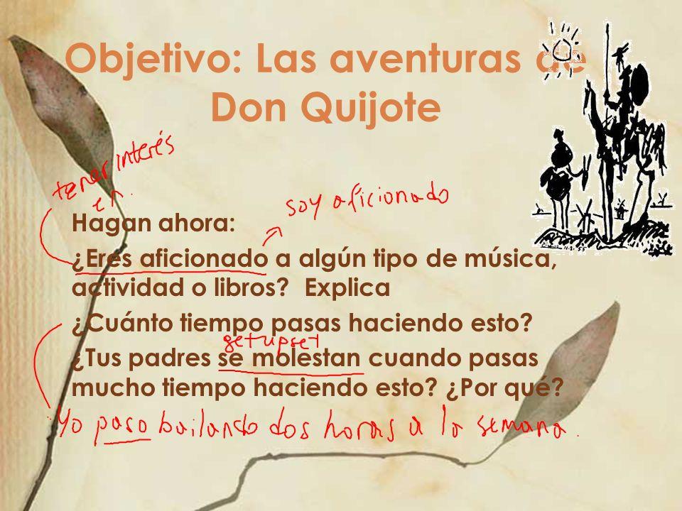 Objetivo: Las aventuras de Don Quijote Hagan ahora: ¿Eres aficionado a algún tipo de música, actividad o libros? Explica ¿Cuánto tiempo pasas haciendo