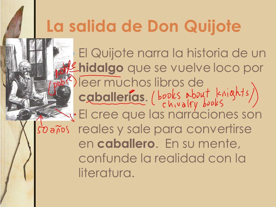 La salida de Don Quijote El Quijote narra la historia de un hidalgo que se vuelve loco por leer muchos libros de caballerias. El cree que las narracio