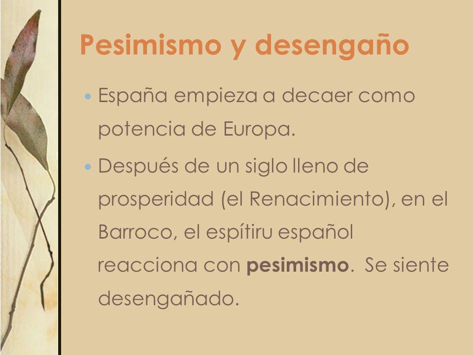 Pesimismo y desengaño España empieza a decaer como potencia de Europa. Después de un siglo lleno de prosperidad (el Renacimiento), en el Barroco, el e
