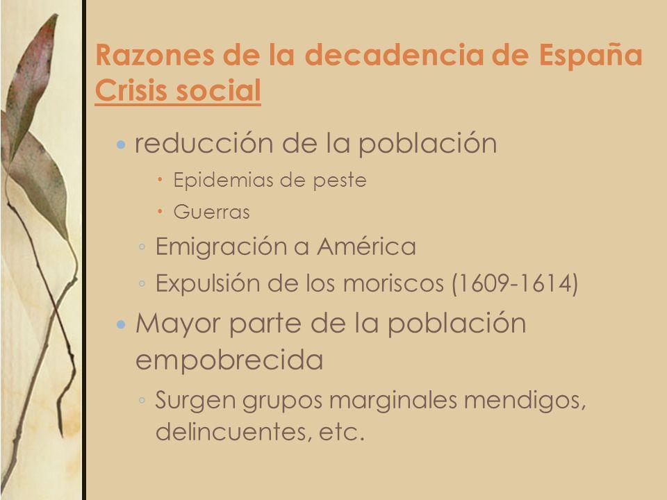 Razones de la decadencia de España Crisis social reducción de la población Epidemias de peste Guerras Emigración a América Expulsión de los moriscos (