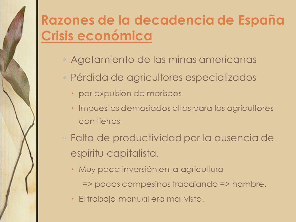 Razones de la decadencia de España Crisis económica Agotamiento de las minas americanas Pérdida de agricultores especializados por expulsión de morisc