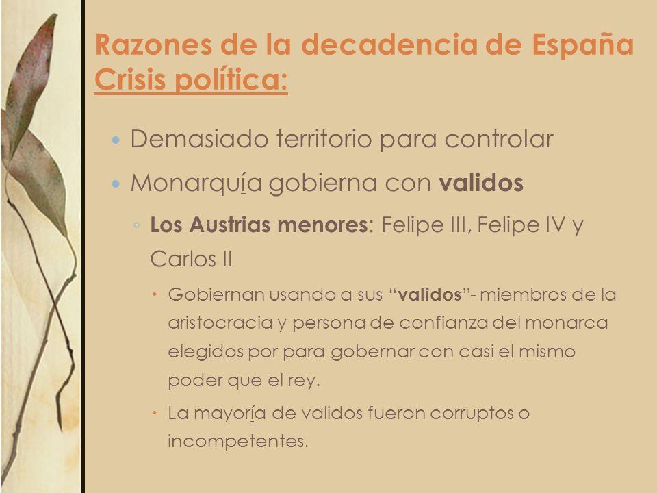Razones de la decadencia de España Crisis política: Demasiado territorio para controlar Monarquía gobierna con validos Los Austrias menores : Felipe I