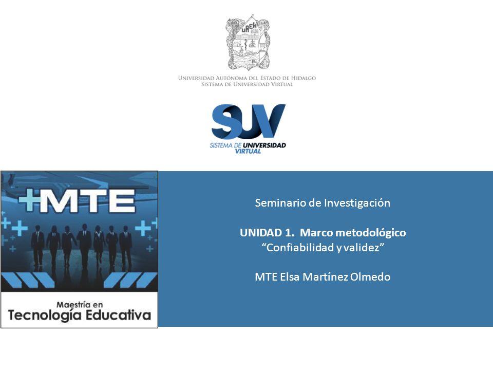 Seminario de Investigación UNIDAD 1. Marco metodológico Confiabilidad y validez MTE Elsa Martínez Olmedo