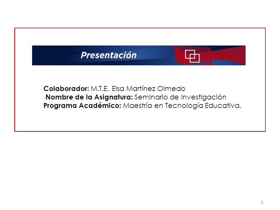 6 Colaborador: M.T.E. Elsa Martínez Olmedo Nombre de la Asignatura: Seminario de Investigación Programa Académico: Maestría en Tecnología Educativa.
