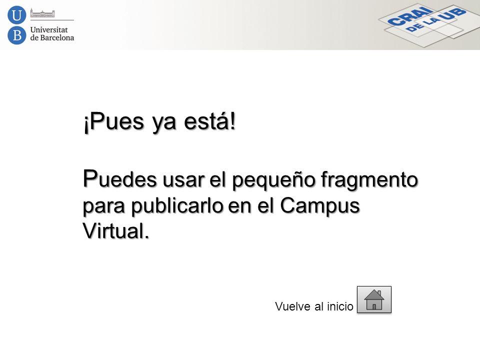 ¡Pues ya está! P uedes usar el pequeño fragmento para publicarlo en el Campus Virtual. Vuelve al inicio