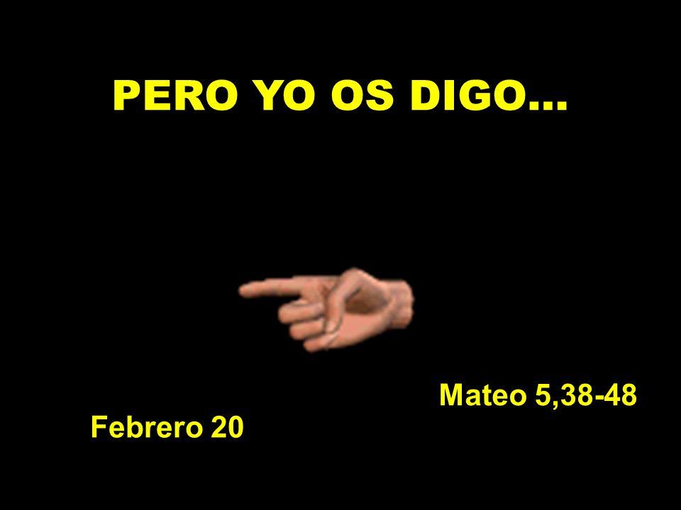 PERO YO OS DIGO… Febrero 20 Mateo 5,38-48
