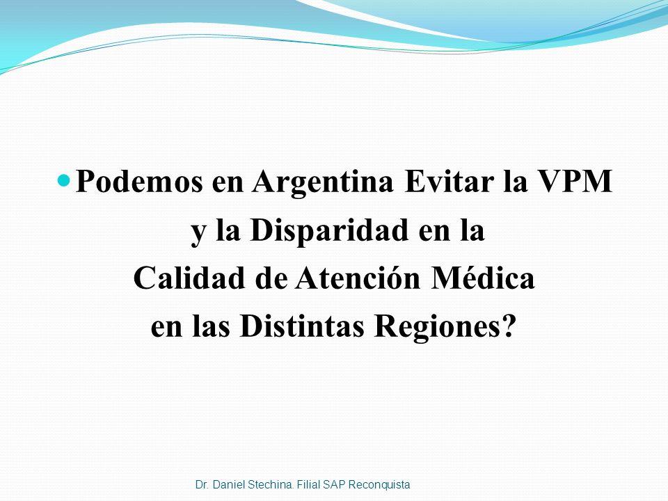Podemos en Argentina Evitar la VPM y la Disparidad en la Calidad de Atención Médica en las Distintas Regiones? Dr. Daniel Stechina. Filial SAP Reconqu