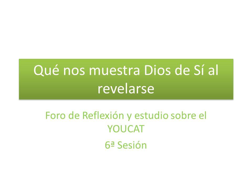 Qué nos muestra Dios de Sí al revelarse Foro de Reflexión y estudio sobre el YOUCAT 6ª Sesión