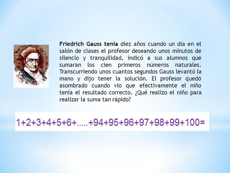 Friedrich Gauss tenia diez años cuando un día en el salón de clases el profesor deseando unos minutos de silencio y tranquilidad, indicó a sus alumnos que sumaran los cien primeros números naturales.