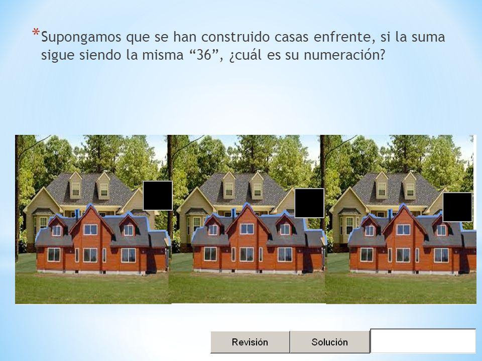 * Supongamos que se han construido casas enfrente, si la suma sigue siendo la misma 36, ¿cuál es su numeración
