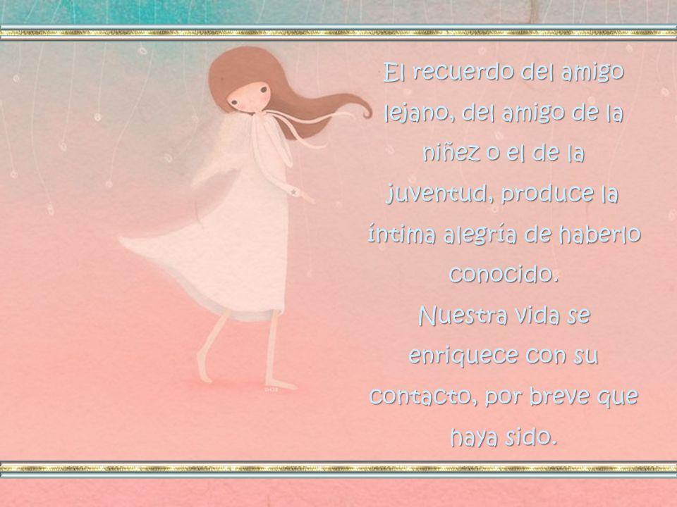 El recuerdo del amigo lejano, del amigo de la niñez o el de la juventud, produce la íntima alegría de haberlo conocido.