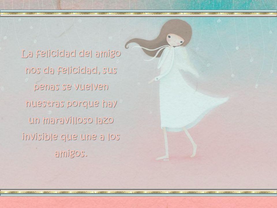 La felicidad del amigo nos da felicidad, sus penas se vuelven nuestras porque hay un maravilloso lazo invisible que une a los amigos.