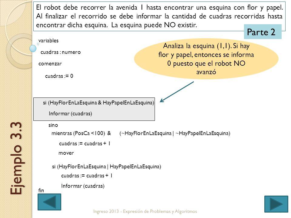 7Ingreso 2013 - Expresión de Problemas y Algoritmos Ejemplo 3.3 El robot debe recorrer la avenida 1 hasta encontrar una esquina con flor y papel. Al f