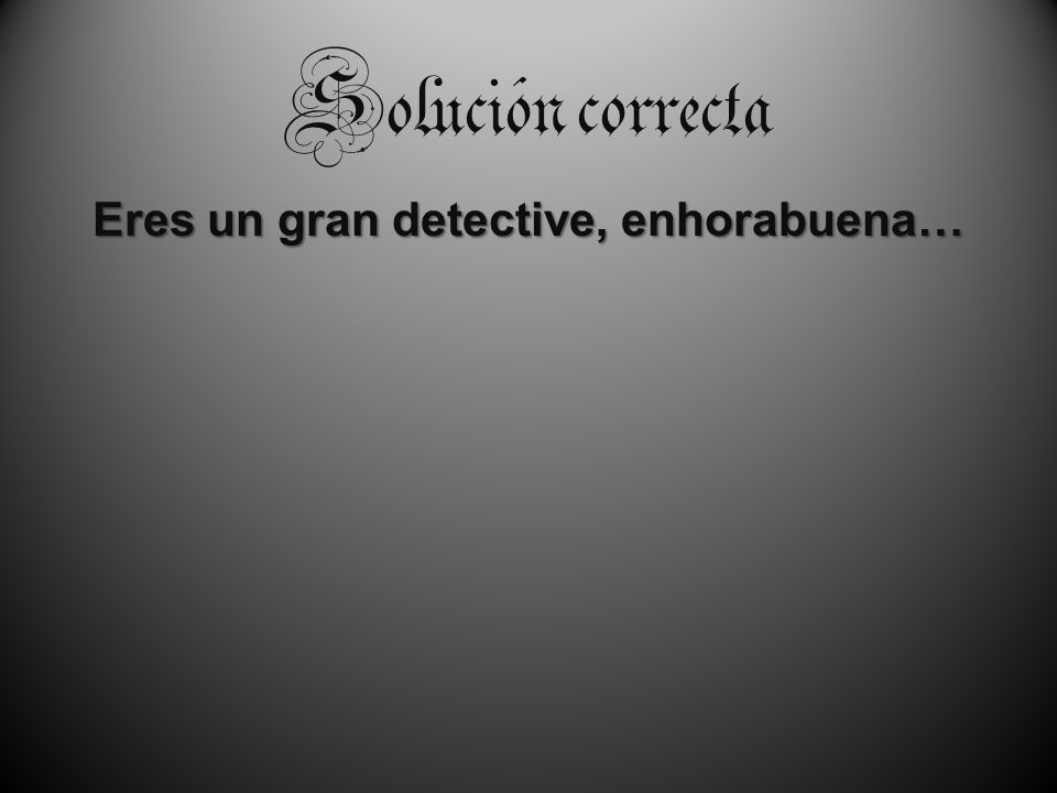 Solución correcta Eres un gran detective, enhorabuena…