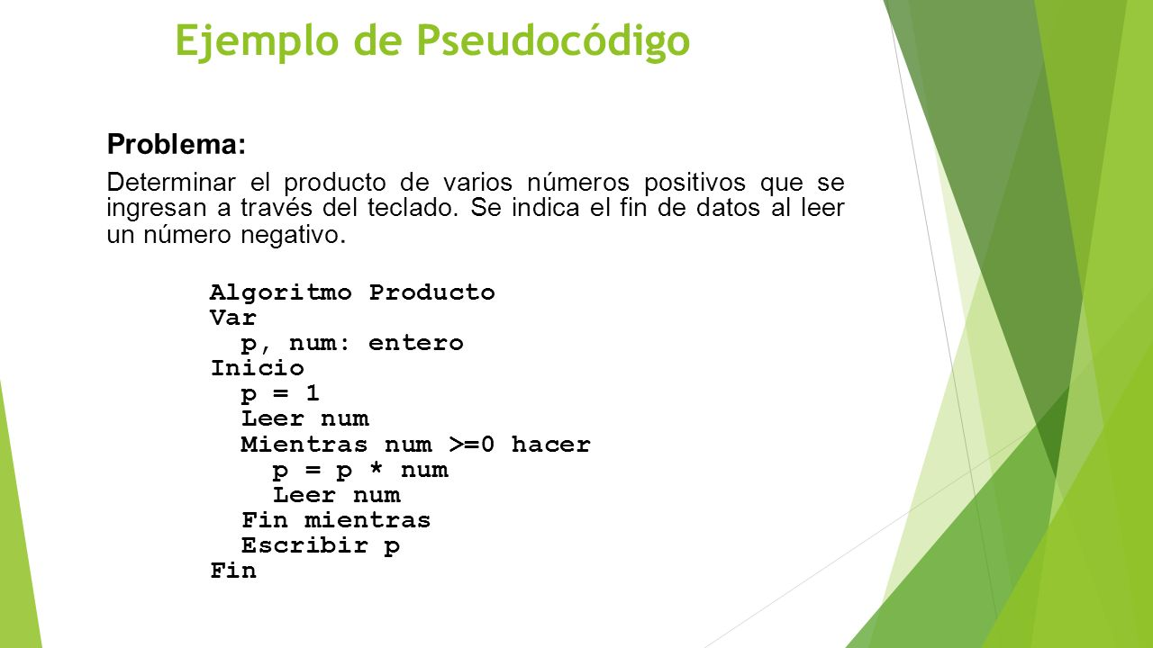 Ejemplo de Pseudocódigo Problema: Determinar el producto de varios números positivos que se ingresan a través del teclado. Se indica el fin de datos a