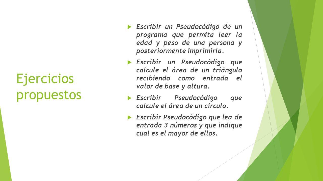 Ejercicios propuestos Escribir un Pseudocódigo de un programa que permita leer la edad y peso de una persona y posteriormente imprimirla. Escribir un
