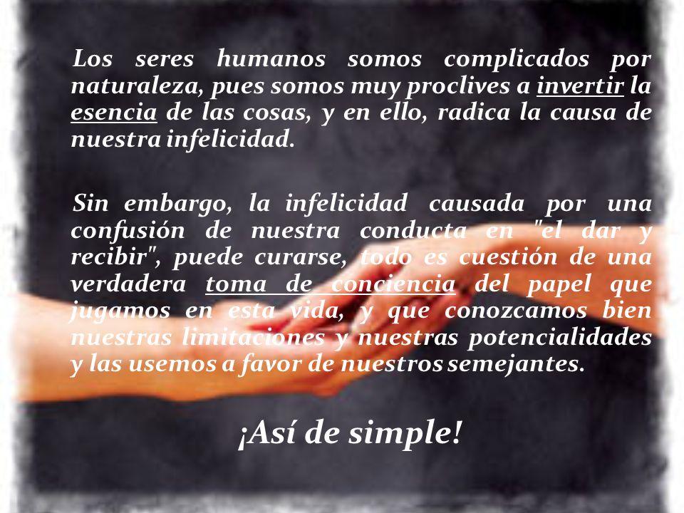 Los seres humanos somos complicados por naturaleza, pues somos muy proclives a invertir la esencia de las cosas, y en ello, radica la causa de nuestra