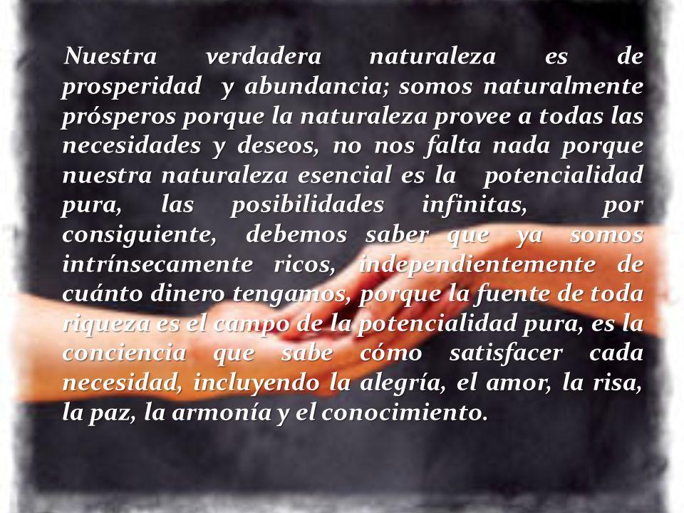 Nuestra verdadera naturaleza es de prosperidad y abundancia; somos naturalmente prósperos porque la naturaleza provee a todas las necesidades y deseos