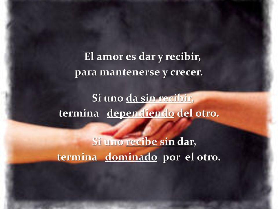 El amor es dar y recibir, para mantenerse y crecer. Si uno da sin recibir, termina dependiendo del otro. Si uno recibe sin dar, Si uno recibe sin dar,