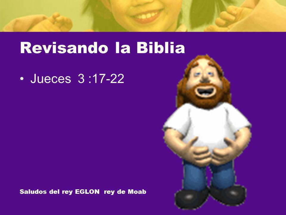 Revisando la Biblia Jueces 3 :17-22 Saludos del rey EGLON rey de Moab