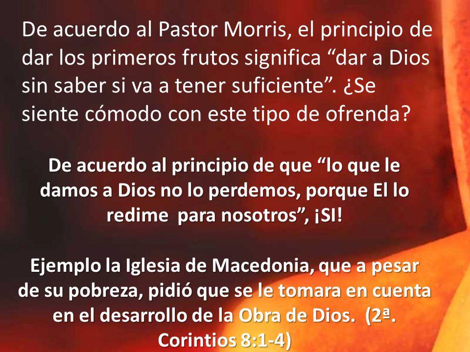 De acuerdo al Pastor Morris, el principio de dar los primeros frutos significa dar a Dios sin saber si va a tener suficiente.