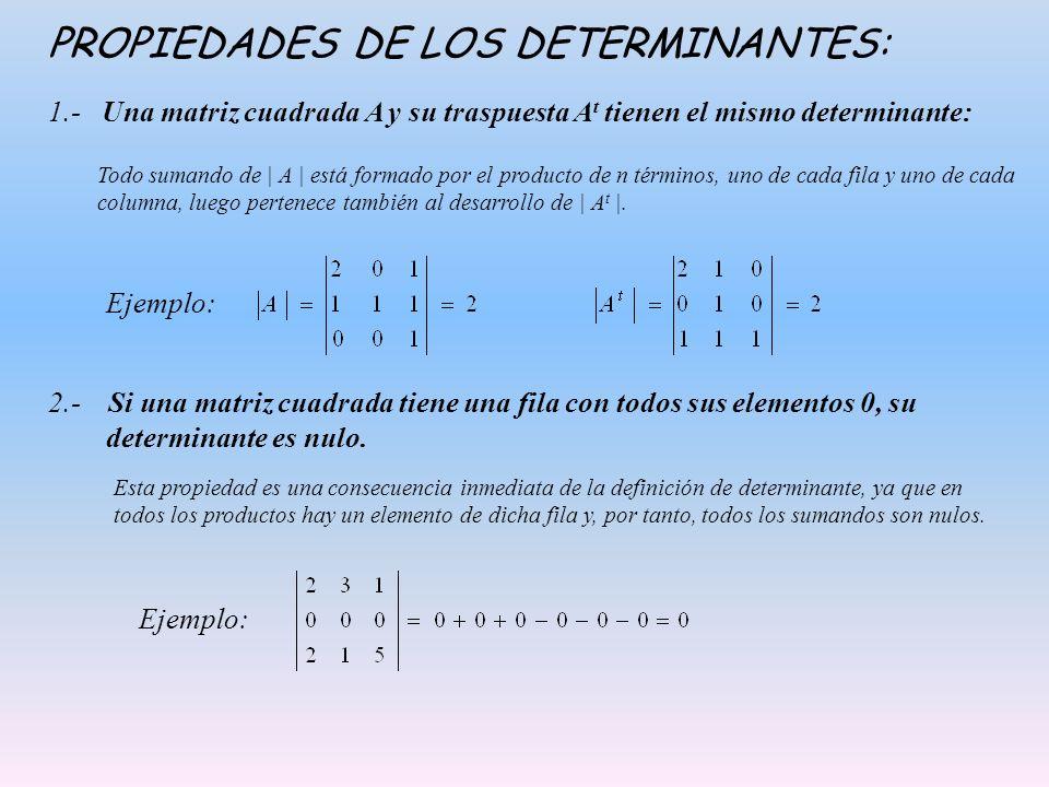 PROPIEDADES DE LOS DETERMINANTES: 1.- Una matriz cuadrada A y su traspuesta A t tienen el mismo determinante: Todo sumando de | A | está formado por el producto de n términos, uno de cada fila y uno de cada columna, luego pertenece también al desarrollo de | A t |.