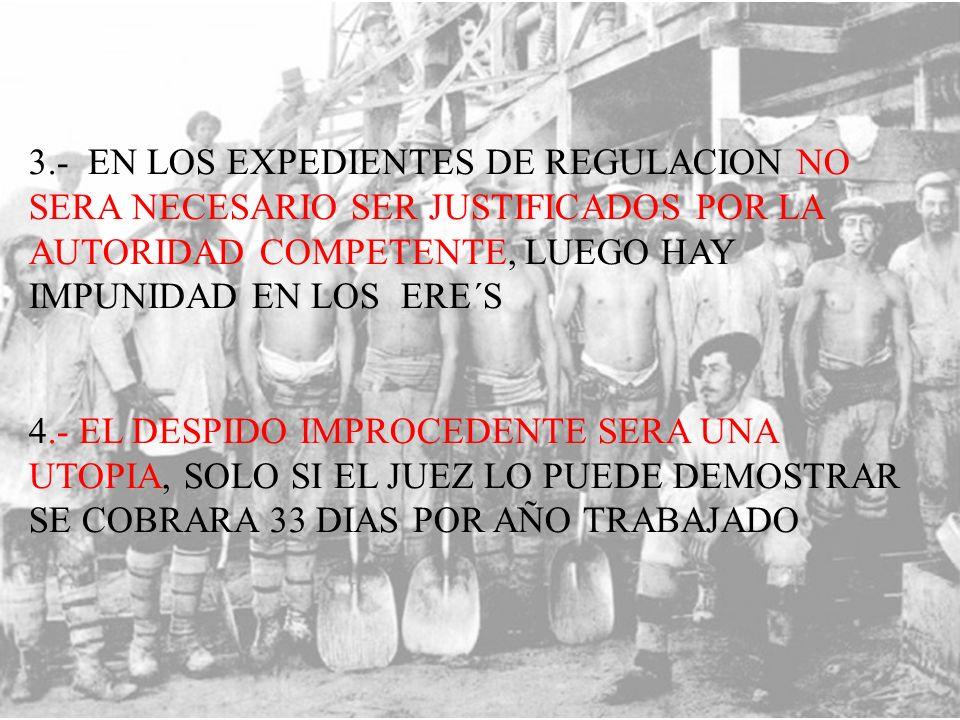 3.- EN LOS EXPEDIENTES DE REGULACION NO SERA NECESARIO SER JUSTIFICADOS POR LA AUTORIDAD COMPETENTE, LUEGO HAY IMPUNIDAD EN LOS ERE´S 4.- EL DESPIDO IMPROCEDENTE SERA UNA UTOPIA, SOLO SI EL JUEZ LO PUEDE DEMOSTRAR SE COBRARA 33 DIAS POR AÑO TRABAJADO