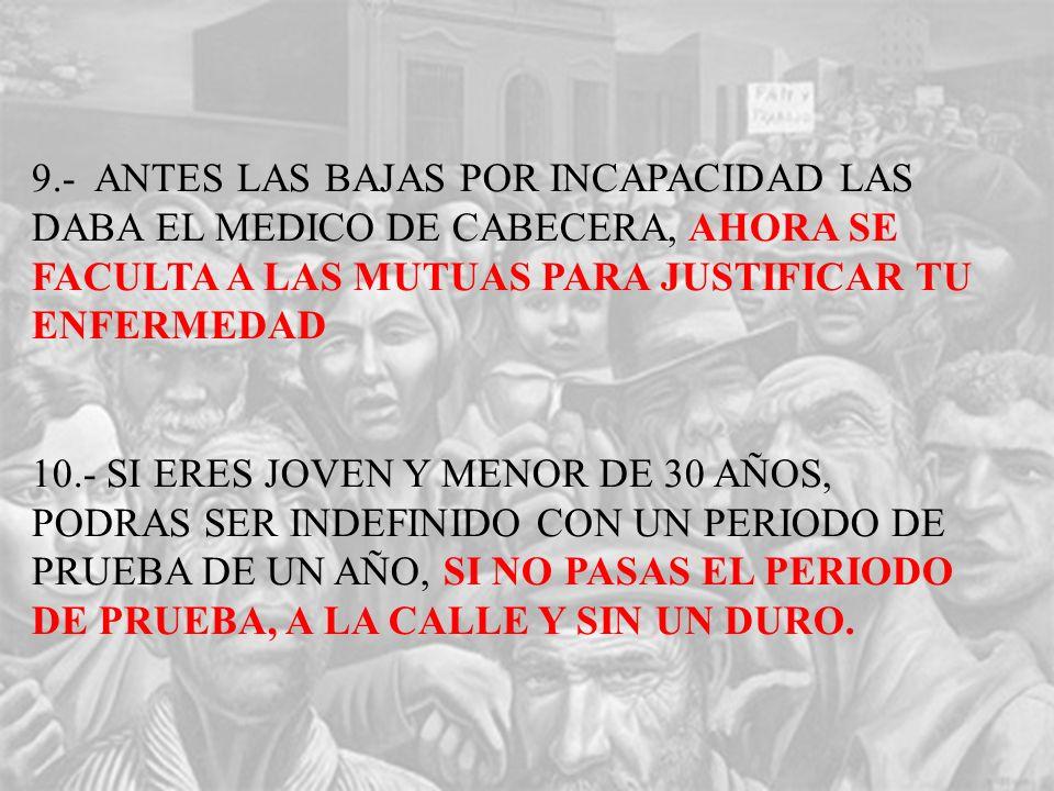 9.- ANTES LAS BAJAS POR INCAPACIDAD LAS DABA EL MEDICO DE CABECERA, AHORA SE FACULTA A LAS MUTUAS PARA JUSTIFICAR TU ENFERMEDAD 10.- SI ERES JOVEN Y MENOR DE 30 AÑOS, PODRAS SER INDEFINIDO CON UN PERIODO DE PRUEBA DE UN AÑO, SI NO PASAS EL PERIODO DE PRUEBA, A LA CALLE Y SIN UN DURO.
