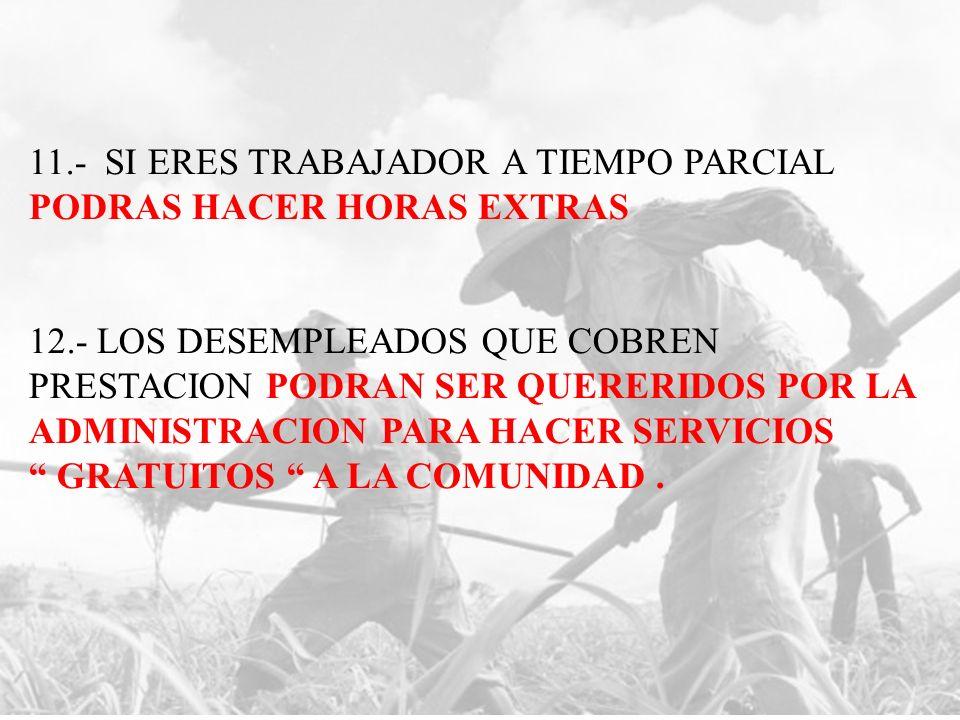11.- SI ERES TRABAJADOR A TIEMPO PARCIAL PODRAS HACER HORAS EXTRAS 12.- LOS DESEMPLEADOS QUE COBREN PRESTACION PODRAN SER QUERERIDOS POR LA ADMINISTRACION PARA HACER SERVICIOS GRATUITOS A LA COMUNIDAD.