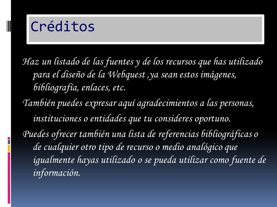 Créditos Haz un listado de las fuentes y de los recursos que has utilizado para el diseño de la Webquest,ya sean estos imágenes, bibliografía, enlaces