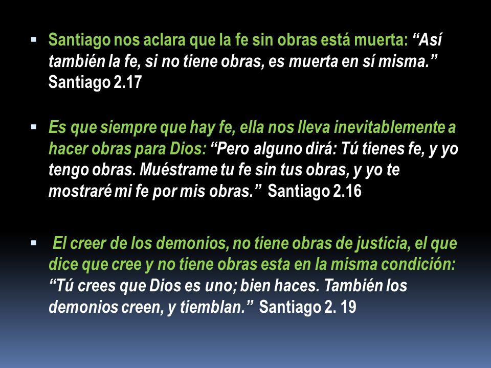 Santiago nos aclara que la fe sin obras está muerta: Así también la fe, si no tiene obras, es muerta en sí misma.