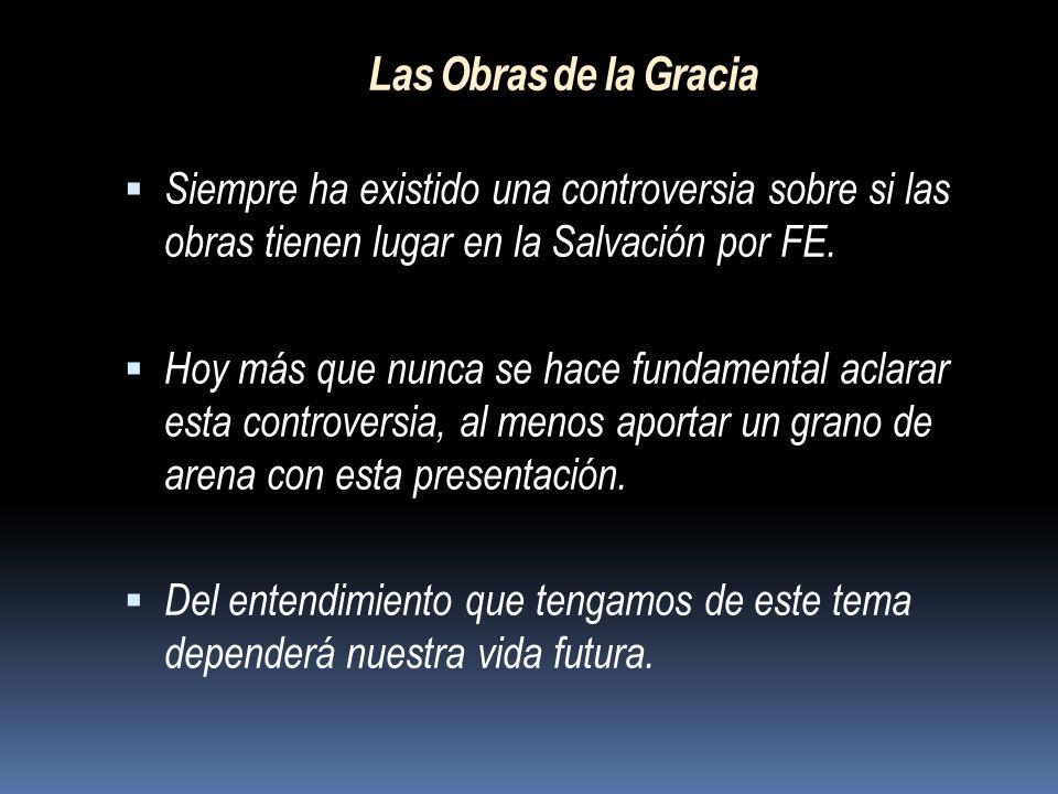 Las Obras de la Gracia Siempre ha existido una controversia sobre si las obras tienen lugar en la Salvación por FE.