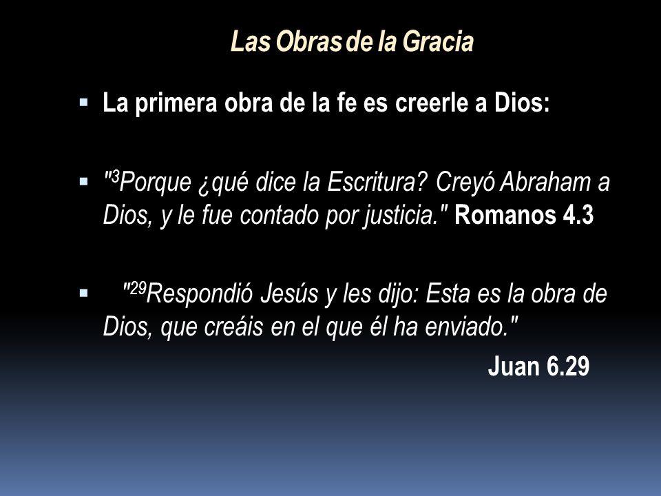 Las Obras de la Gracia La primera obra de la fe es creerle a Dios: 3 Porque ¿qué dice la Escritura.