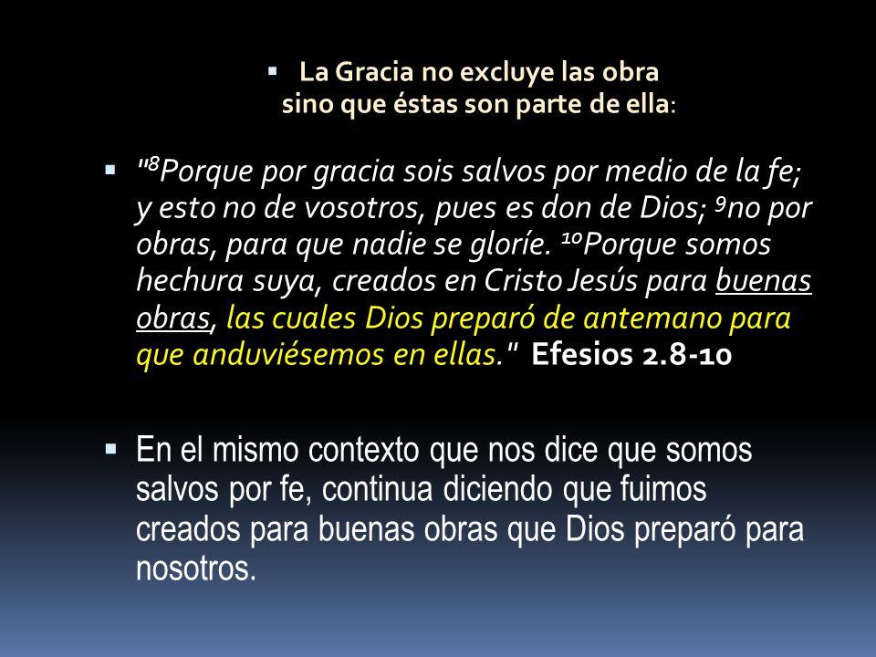 La Gracia no excluye las obra sino que éstas son parte de ella: 8 Porque por gracia sois salvos por medio de la fe; y esto no de vosotros, pues es don de Dios; 9 no por obras, para que nadie se gloríe.