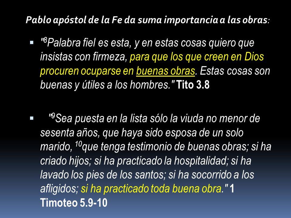 Pablo apóstol de la Fe da suma importancia a las obras: 8 Palabra fiel es esta, y en estas cosas quiero que insistas con firmeza, para que los que creen en Dios procuren ocuparse en buenas obras.