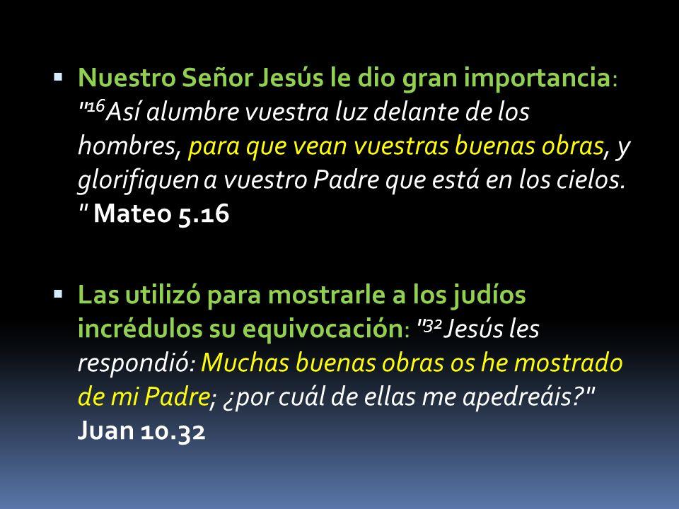 Nuestro Señor Jesús le dio gran importancia: 16 Así alumbre vuestra luz delante de los hombres, para que vean vuestras buenas obras, y glorifiquen a vuestro Padre que está en los cielos.