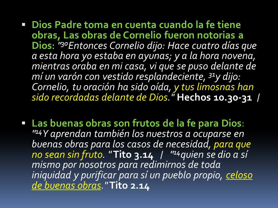 Dios Padre toma en cuenta cuando la fe tiene obras, Las obras de Cornelio fueron notorias a Dios: 30 Entonces Cornelio dijo: Hace cuatro días que a esta hora yo estaba en ayunas; y a la hora novena, mientras oraba en mi casa, vi que se puso delante de mí un varón con vestido resplandeciente, 31 y dijo: Cornelio, tu oración ha sido oída, y tus limosnas han sido recordadas delante de Dios. Hechos 10.30-31 / Las buenas obras son frutos de la fe para Dios: 14 Y aprendan también los nuestros a ocuparse en buenas obras para los casos de necesidad, para que no sean sin fruto.