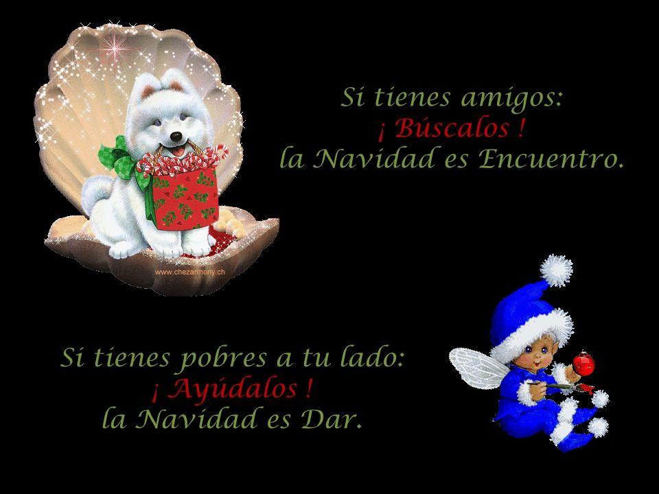 Si tienes amigos: ¡ Búscalos ! la Navidad es Encuentro. Si tienes pobres a tu lado: ¡ Ayúdalos ! la Navidad es Dar.