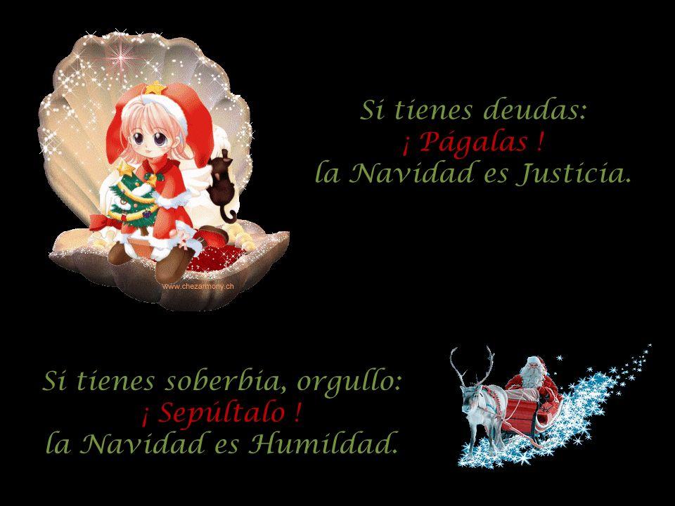 Si tienes soberbia, orgullo: ¡ Sepúltalo ! la Navidad es Humildad. Si tienes deudas: ¡ Págalas ! la Navidad es Justicia.