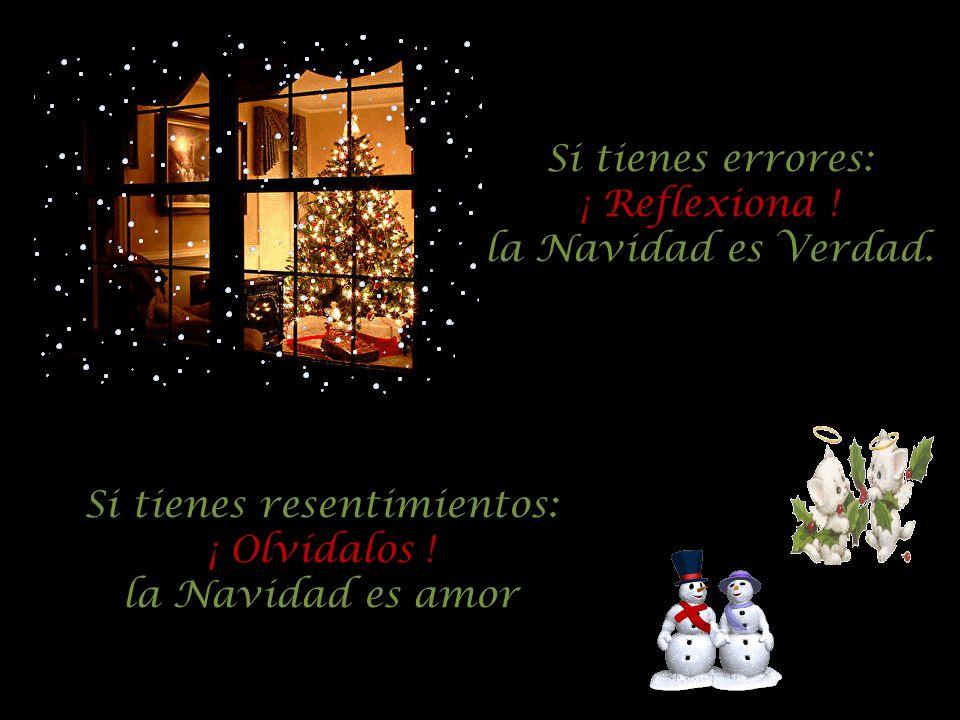 Si tienes errores: ¡ Reflexiona ! la Navidad es Verdad. Si tienes resentimientos: ¡ Olvídalos ! la Navidad es amor