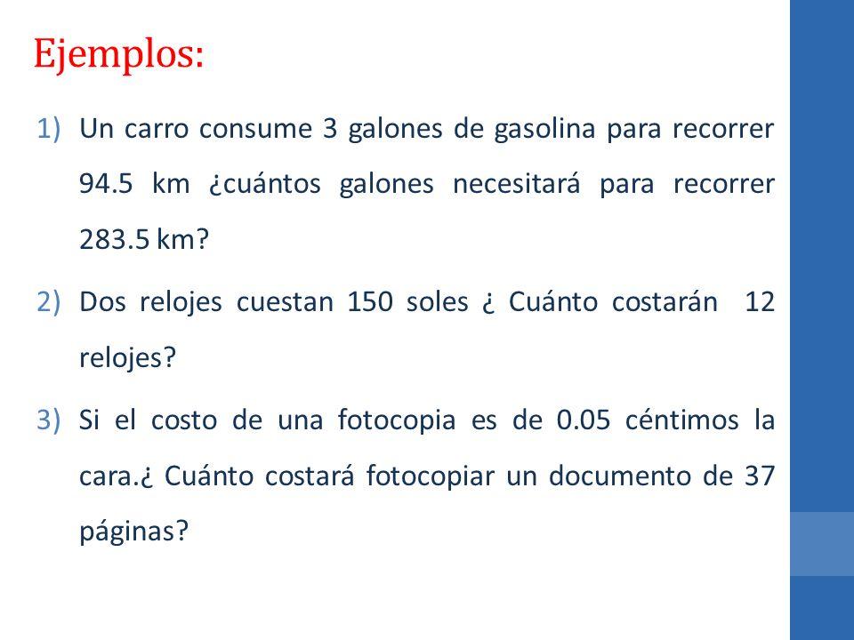 Ejemplos: 1)Un carro consume 3 galones de gasolina para recorrer 94.5 km ¿cuántos galones necesitará para recorrer 283.5 km? 2)Dos relojes cuestan 150