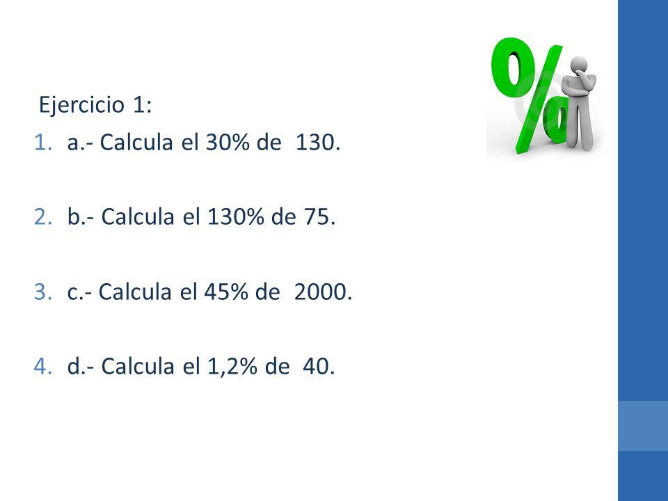 Ejercicio 1: 1.a.- Calcula el 30% de 130. 2.b.- Calcula el 130% de 75. 3.c.- Calcula el 45% de 2000. 4.d.- Calcula el 1,2% de 40.