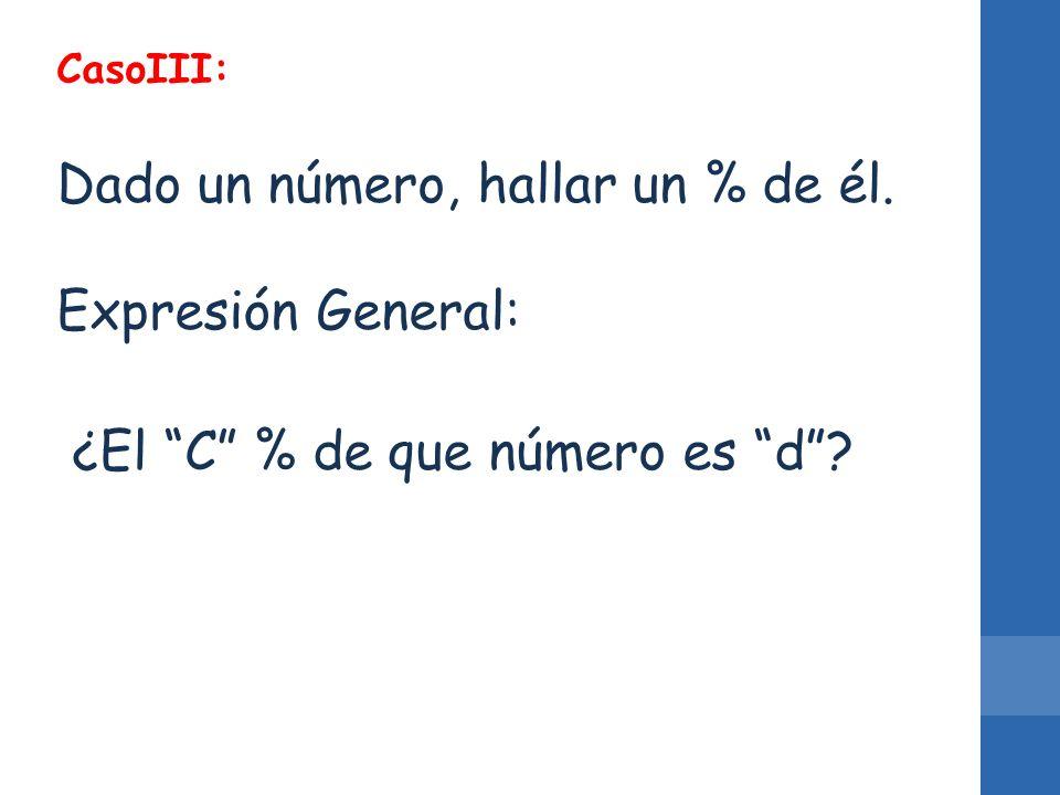CasoIII: Dado un número, hallar un % de él. Expresión General: ¿El C % de que número es d?