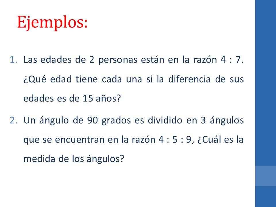 Ejemplos: 1.Las edades de 2 personas están en la razón 4 : 7. ¿Qué edad tiene cada una si la diferencia de sus edades es de 15 años? 2.Un ángulo de 90